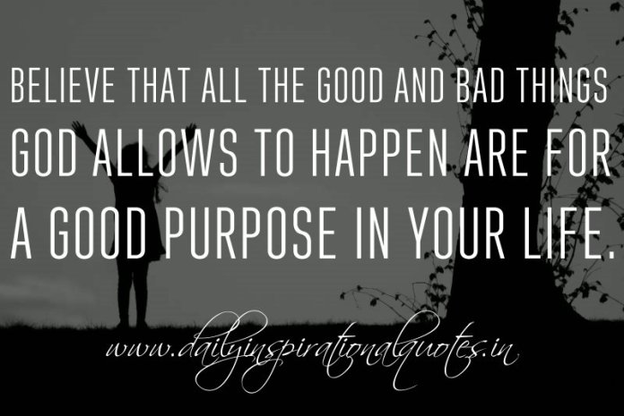 Believe that all the good and bad things God allows to happen are for a good purpose in your life. ~ Anonymous ( Spiritual Quotes )