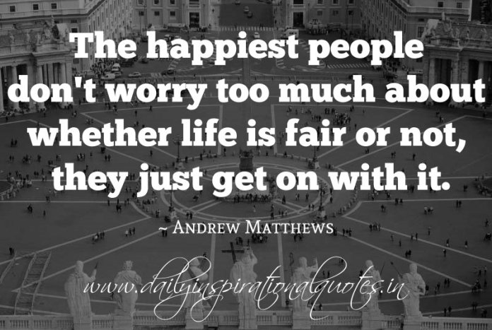 The happiest people don't worry too much about whether life is fair or not, they just get on with it. ~ Andrew Matthews ( Happiness Quotes )