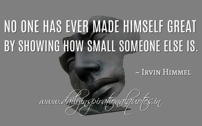 No one has ever made himself great by showing how small someone else is. ~ Irvin Himmel ( Inspiring Quotes )