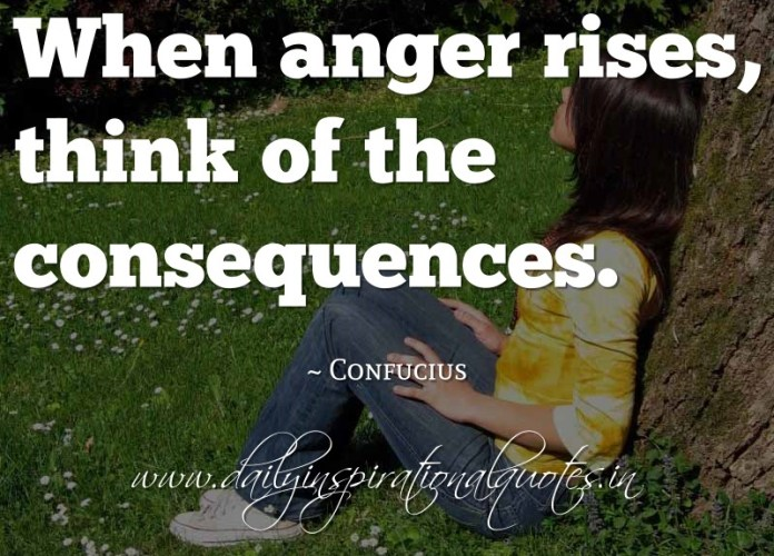 When anger rises, think of the consequences. ~ Confucius ( Self Improvement Quotes )