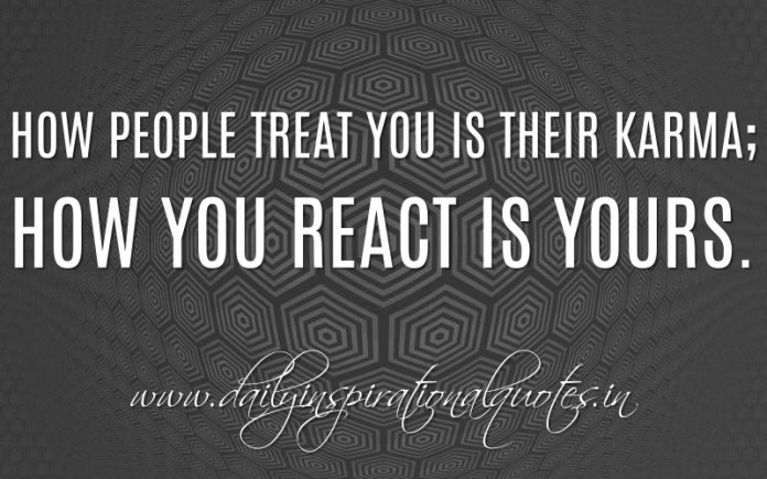 How people treat you is their karma; how you react is yours. ~ Anonymous ( Inspiring Quotes )