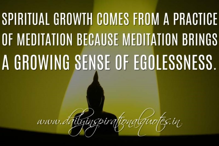 Spiritual growth comes from a practice of meditation because meditation brings a growing sense of egolessness. ~ Anonymous ( Meditation Quotes )