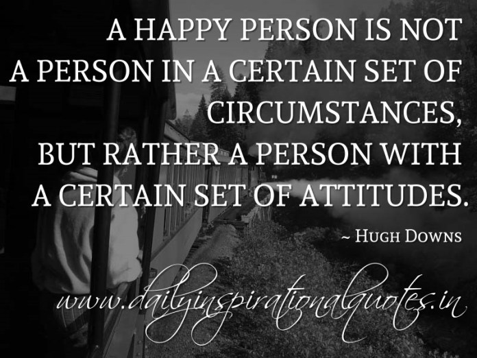 A happy person is not a person in a certain set of circumstances, but rather a person with a certain set of attitudes. ~ Hugh Downs ( Happiness Quotes )