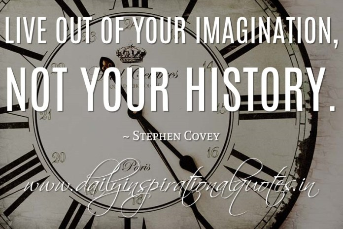 Live out of your imagination, not your history. ~ Stephen Covey ( Inspiring Quotes )