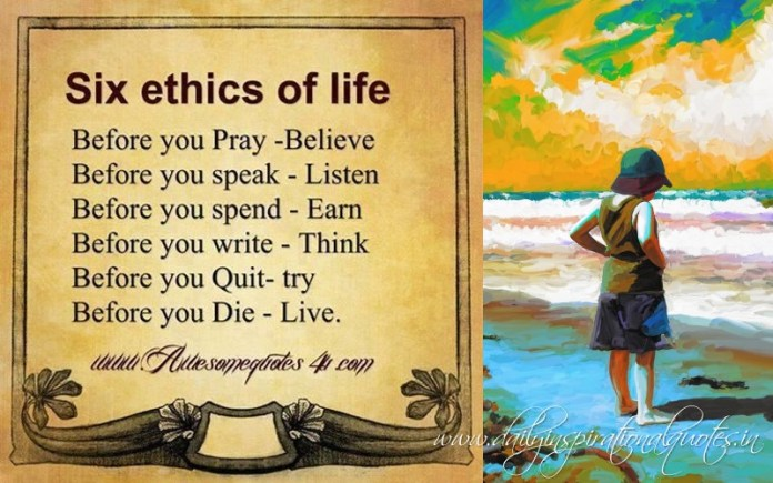 Six ethics of life. before you pray - believe, before you speak - listen, before you spend - earn, before you write - think, before you quit - try, before you die - live.