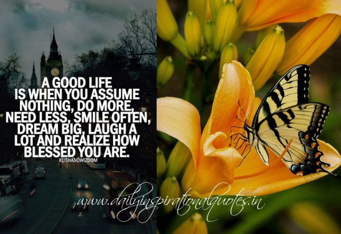 A good life is when you assume nothing, do more, need less, smile often, dream big