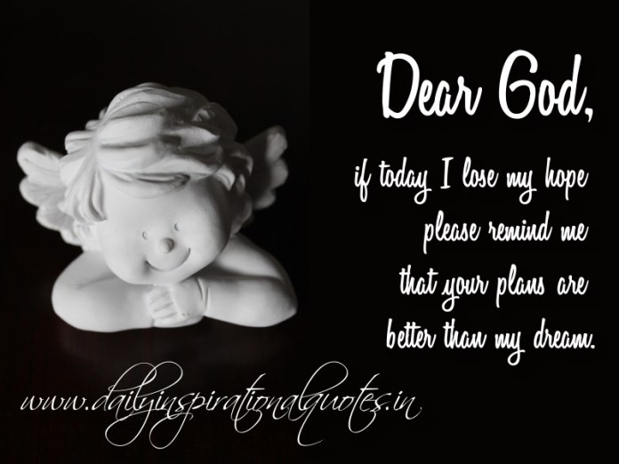 Dear God, if today I lose my hope please remind me that your plans are better than my dream.