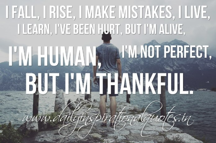 I fall, I rise, I make mistakes, I live, I learn, I've been hurt, but I'm alive, I'm human, I'm not perfect, But I'm thankful.