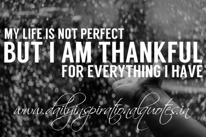 My life is not perfect, but i am thankful for everything I have.