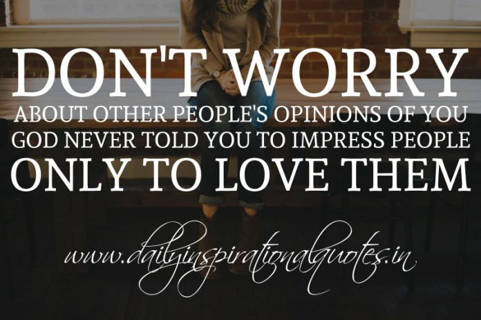 Don't worry about other people's opinions of you. God never told you to impress people; only to love them.