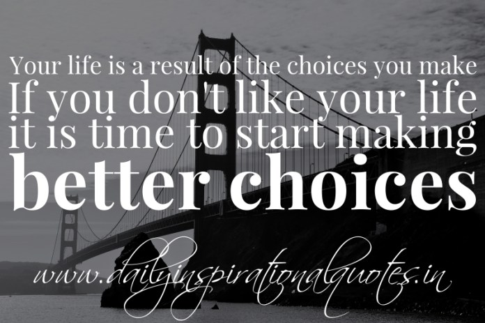 Your life is a result of the choices you make. If you don't like your life it is time to start making better choices.