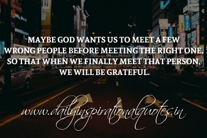 Maybe God wants us to meet a few wrong people before meeting the right one, so that when we finally meet that person, we will be grateful.