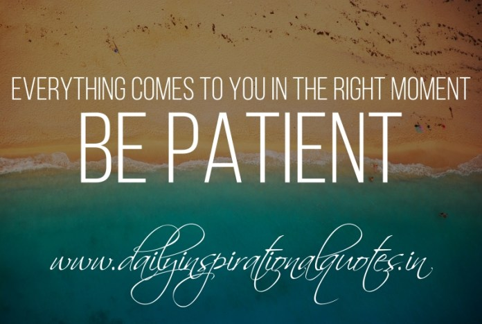 Everything comes to you in the right moment. be patient.
