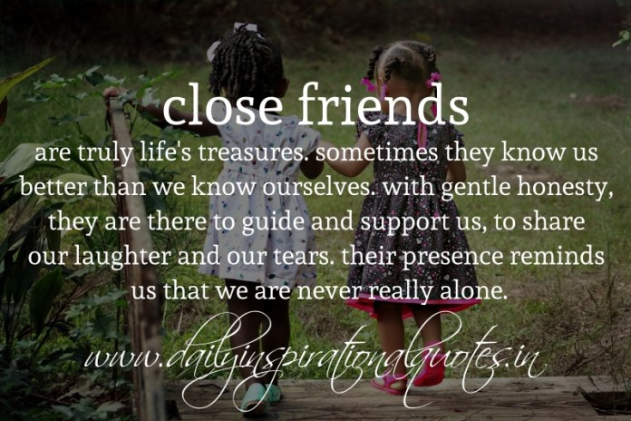 close friends are truly life's treasures. sometimes they know us better than we know ourselves. with gentle honesty, they are there to guide and support us, to share our laughter and our tears. their presence reminds us that we are never really alone.