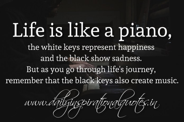 Life is like a piano, the white keys represent happiness and the black show sadness. But as you go through life's journey, remember that the black keys also create music.