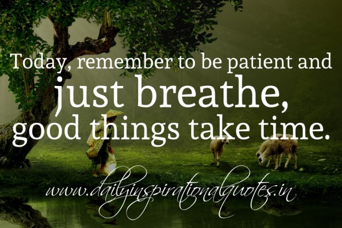 Today, remember to be patient and just breathe, good things take time.