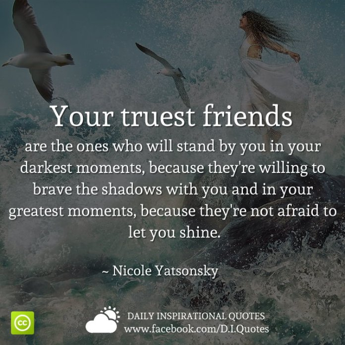 Your truest friends are the ones who will stand by you in your darkest moments, because they're willing to brave the shadows with you and in your greatest moments, because they're not afraid to let you shine. ~ Nicole Yatsonsky