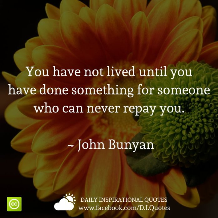 You have not lived until you have done something for someone who can never repay you. ~ John Bunyan