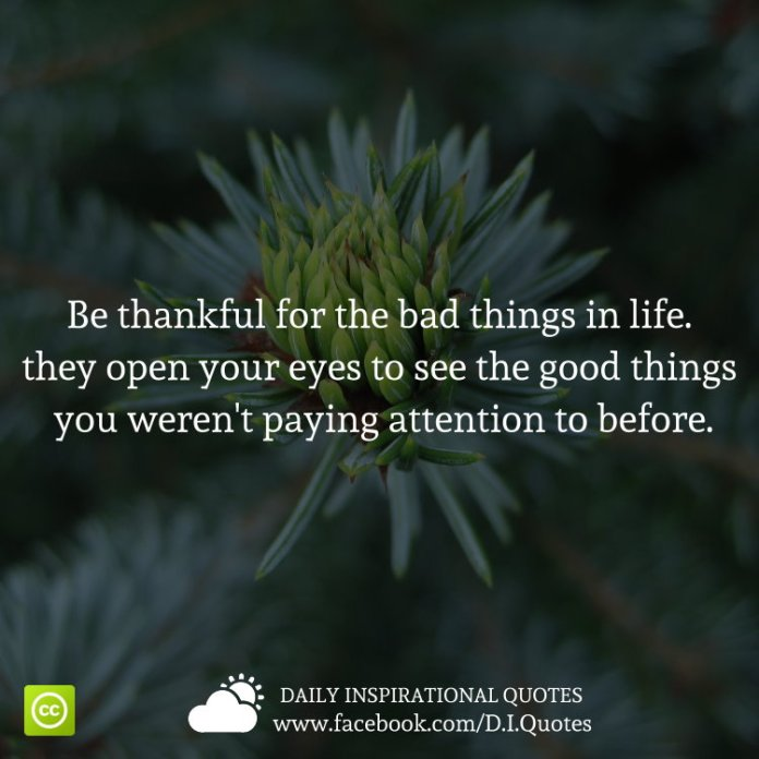 Be thankful for the bad things in life. they open your eyes to see the good things you weren't paying attention to before.