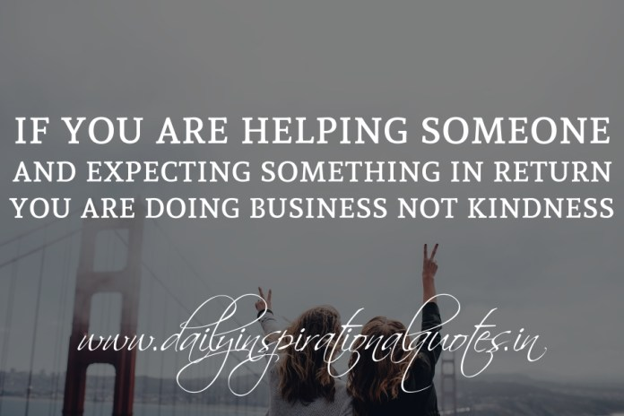 If you are helping someone and expecting something in return, you are doing business not kindness.