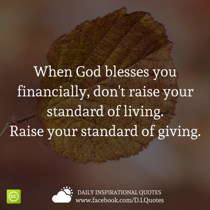 When God blesses you financially, don't raise your standard of living. Raise your standard of giving.