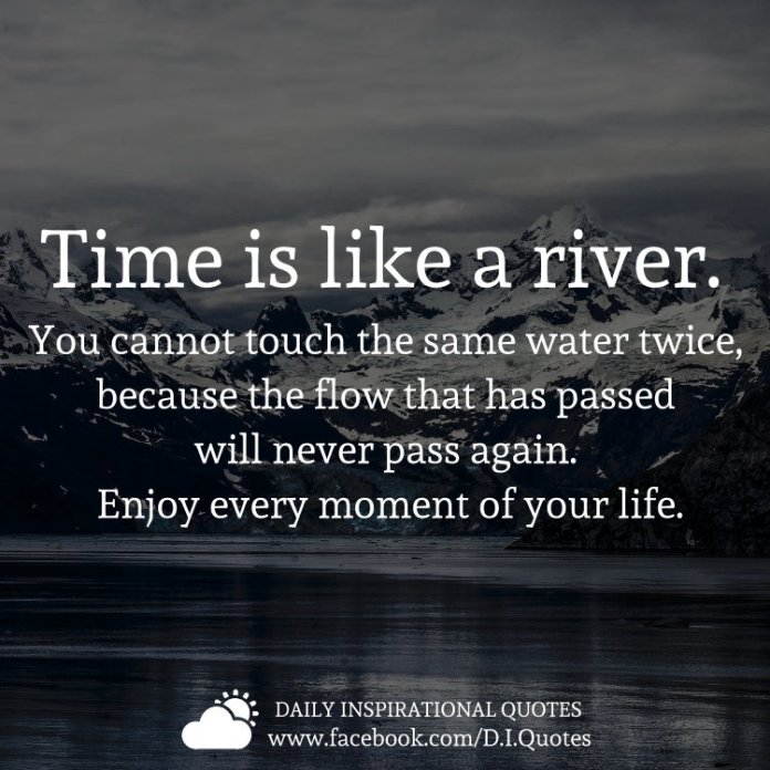Time is like a river. You cannot touch the same water twice, because the flow that has passed will never pass again. Enjoy every moment of your life.