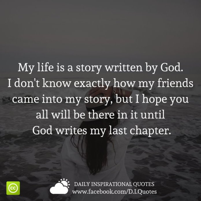 My life is a story written by God. I don't know exactly how my friends came into my story, but I hope you all will be there in it until God writes my last chapter.