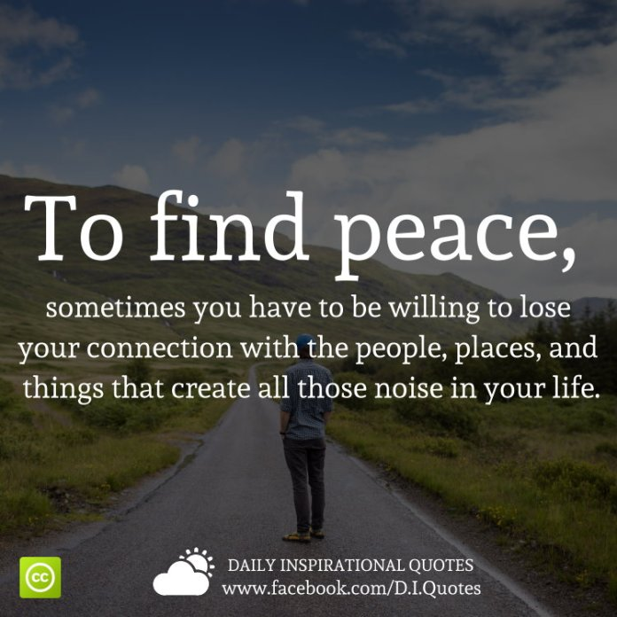 To find peace, sometimes you have to be willing to lose your connection with the people, places, and things that create all those noise in your life.