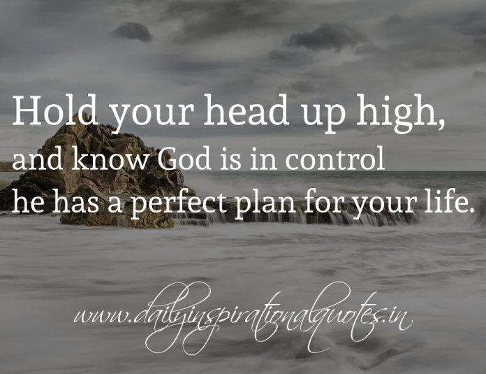 Hold your head up high, and know God is in control he has a perfect plan for your life.