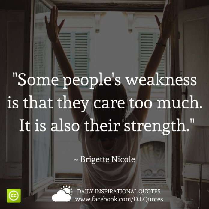 Some people's weakness is that they care too much. It is also their strength. ~ Brigette Nicole