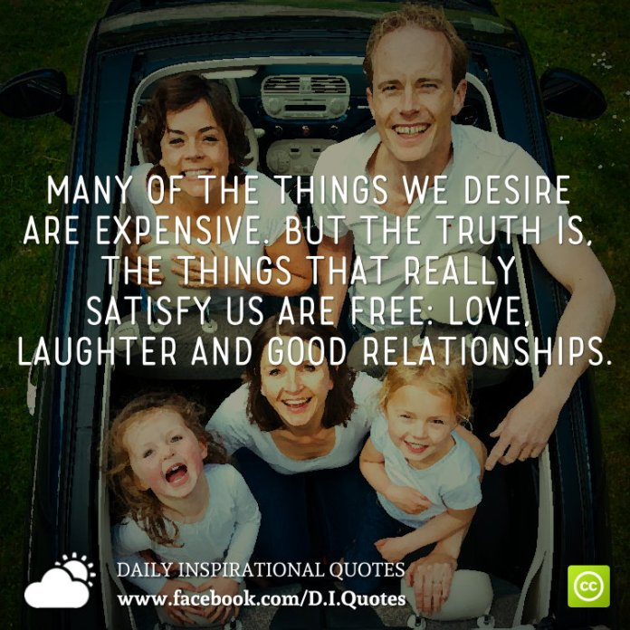 Many of the things we desire are expensive. But the truth is, the things that really satisfy us are free: love, laughter and good relationships.