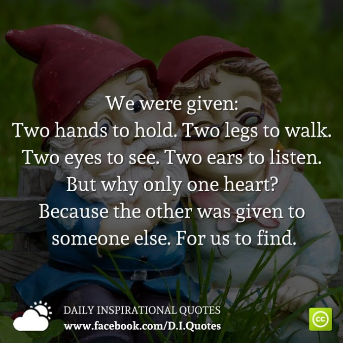 We were given: Two hands to hold. Two legs to walk. Two eyes to see. Two ears to listen. But why only one heart? Because the other was given to someone else. For us to find.