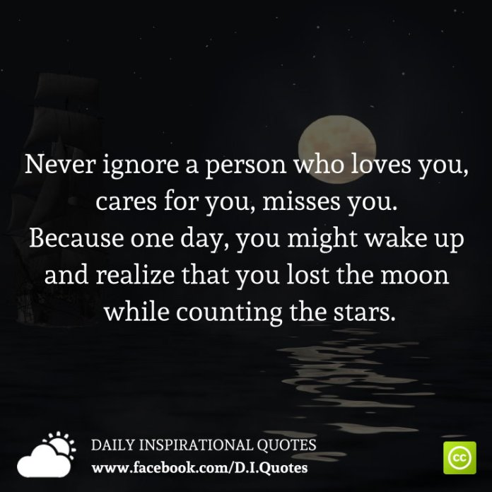 Never ignore a person who loves you, cares for you, misses you. Because one day, you might wake up and realize that you lost the moon while counting the stars.