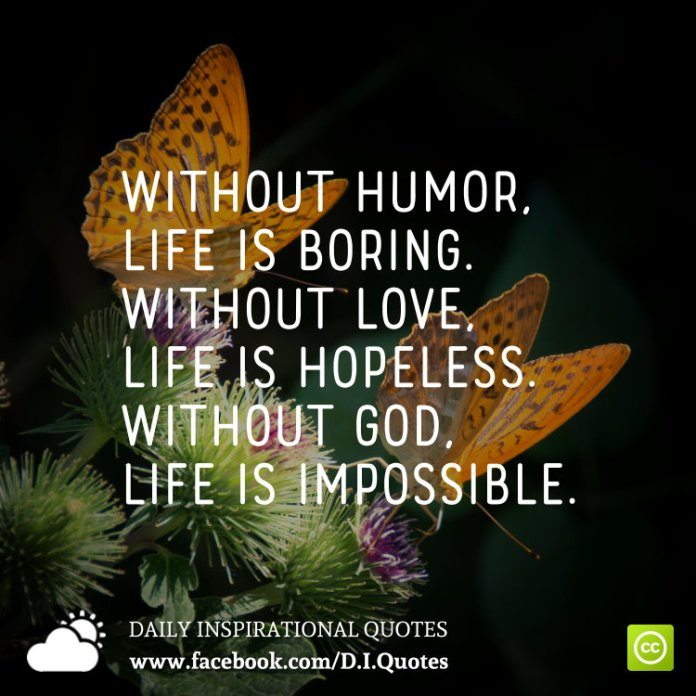 Without humor, life is boring. Without love, life is hopeless. Without God, life is impossible.
