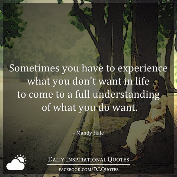 Sometimes you have to experience what you don't want in life to come to a full understanding of what you do want. - Mandy Hale