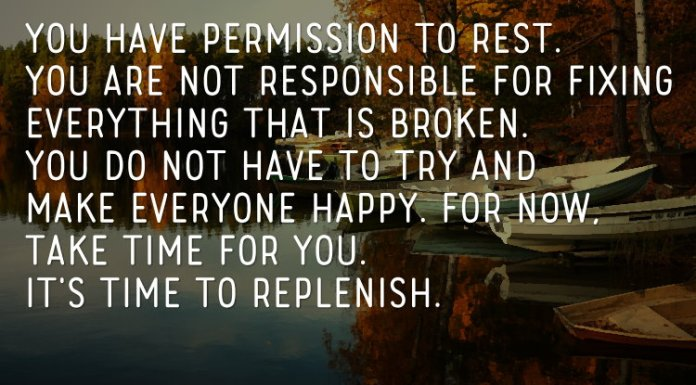 You have permission to rest. You are not responsible for fixing everything that is broken. You do not have to try and make everyone happy. For now, take time for you. It's time to replenish.