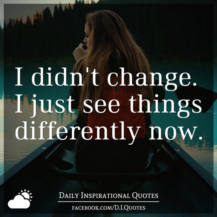 I didn't change. I just see things differently now.