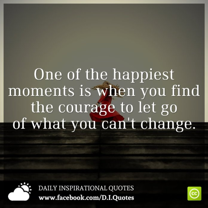 One of the happiest moments is when you find the courage to let go of what you can't change.