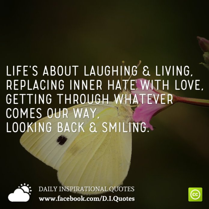 Life's about laughing & living, replacing inner hate with love, getting through whatever comes our way, looking back & smiling.