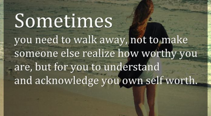 Sometimes you need to walk away, not to make someone else realize how worthy you are, but for you to understand and acknowledge you own self worth.