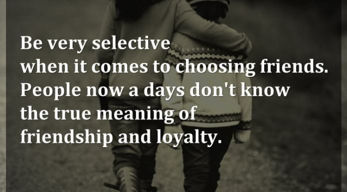 Be very selective when it comes to choosing friends. People now a days don't know the true meaning of friendship and loyalty.