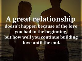 A great relationship doesn't happen because of the love you had in the beginning, but how well you continue building love until the end.