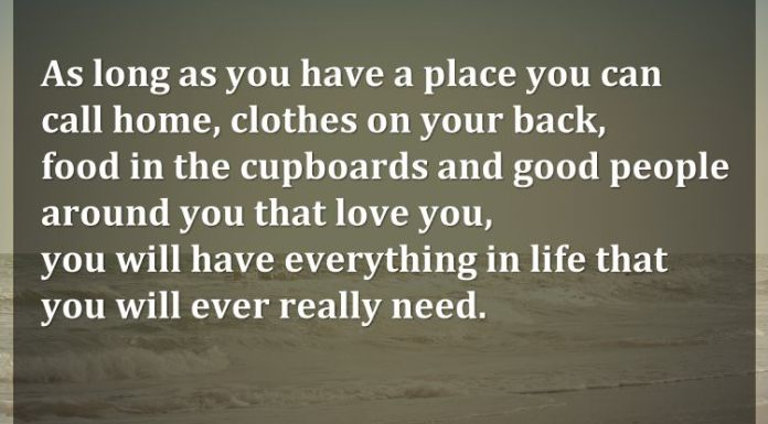 As long as you have a place you can call home, clothes on your back, food in the cupboards and good people around you that love you, you will have everything in life that you will ever really need.
