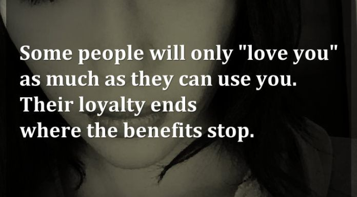 "Some people will only ""love you"" as much as they can use you. Their loyalty ends where the benefits stop."