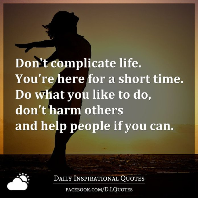 Don't complicate life. You're here for a short time. Do what you like to do, don't harm others and help people if you can.