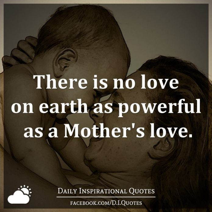 There is no love on earth as powerful as a Mother's love.