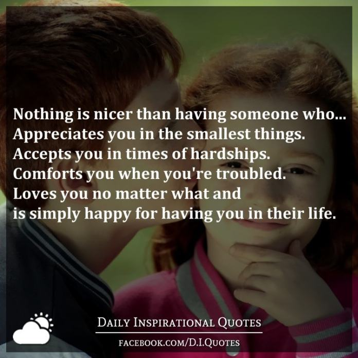 Nothing is nicer than having someone who... Appreciates you in the smallest things. Accepts you in times of hardships. Comforts you when you're troubled. Loves you no matter what and is simply happy for having you in their life.