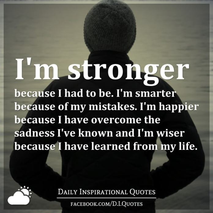 I'm stronger because I had to be. I'm smarter because of my mistakes. I'm happier because I have overcome the sadness I've known and I'm wiser because I have learned from my life.