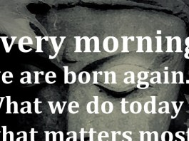 Every morning we are born again. What we do today is what matters most. - Buddha