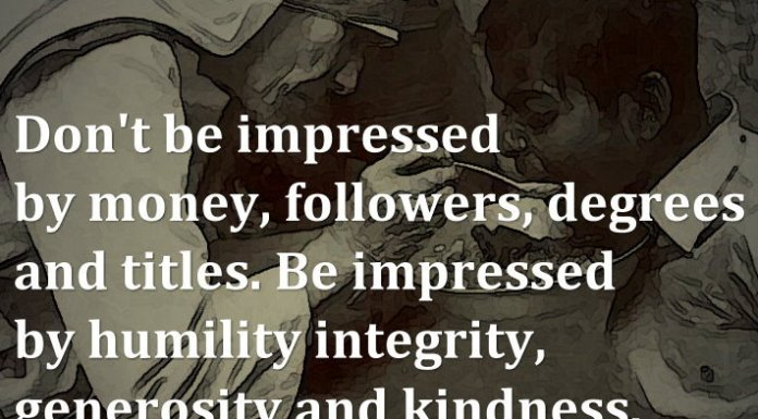 Don't be impressed by money, followers, degrees and titles. Be impressed by humility integrity, generosity and kindness.